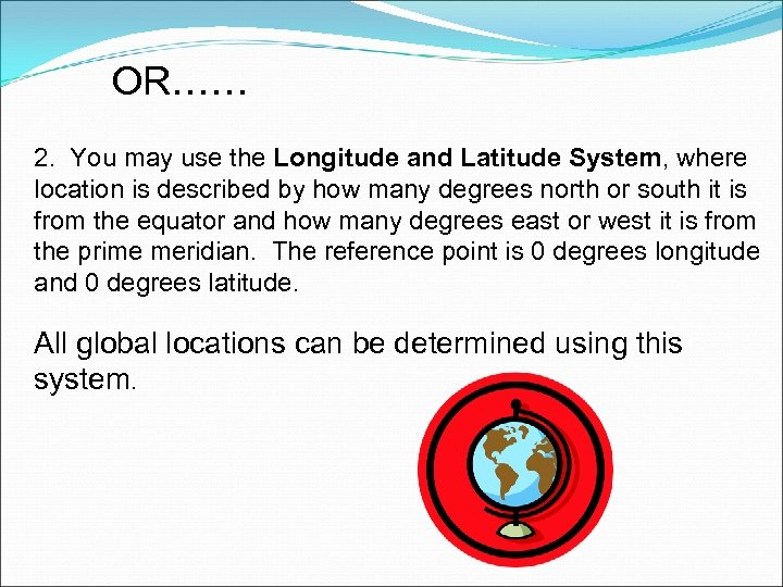 OR…… 2. You may use the Longitude and Latitude System, where location is described