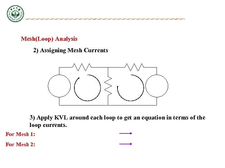Mesh(Loop) Analysis 2) Assigning Mesh Currents 3) Apply KVL around each loop to get