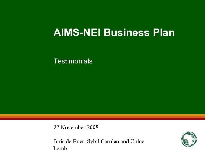 AIMS-NEI Business Plan Testimonials 27 November 2008 Joris de Boer, Sybil Carolan and Chloe