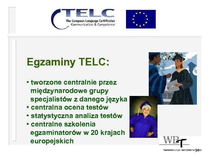 Egzaminy TELC: • tworzone centralnie przez międzynarodowe grupy specjalistów z danego języka • centralna