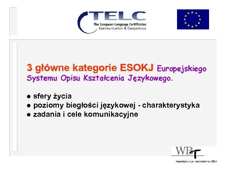 3 główne kategorie ESOKJ Europejskiego Systemu Opisu Kształcenia Językowego. l sfery życia l poziomy