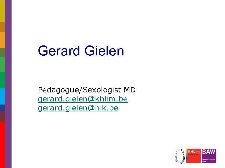 Gerard Gielen Pedagogue/Sexologist MD gerard. gielen@khlim. be gerard. gielen@hik. be