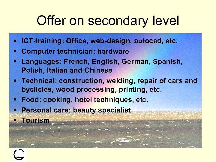 Offer on secondary level § ICT-training: Office, web-design, autocad, etc. § Computer technician: hardware