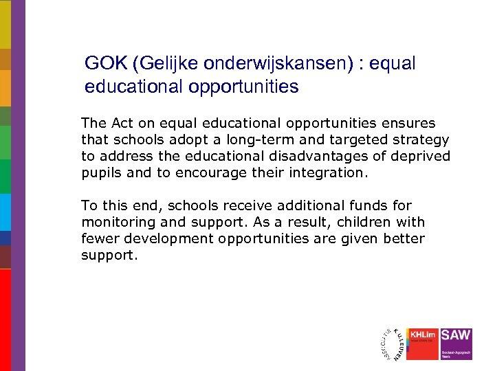 GOK (Gelijke onderwijskansen) : equal educational opportunities The Act on equal educational opportunities ensures