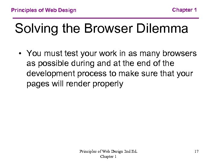 Chapter 1 Principles of Web Design Solving the Browser Dilemma • You must test