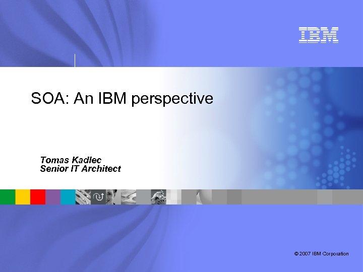 SOA: An IBM perspective Tomas Kadlec Senior IT Architect © 2007 IBM Corporation