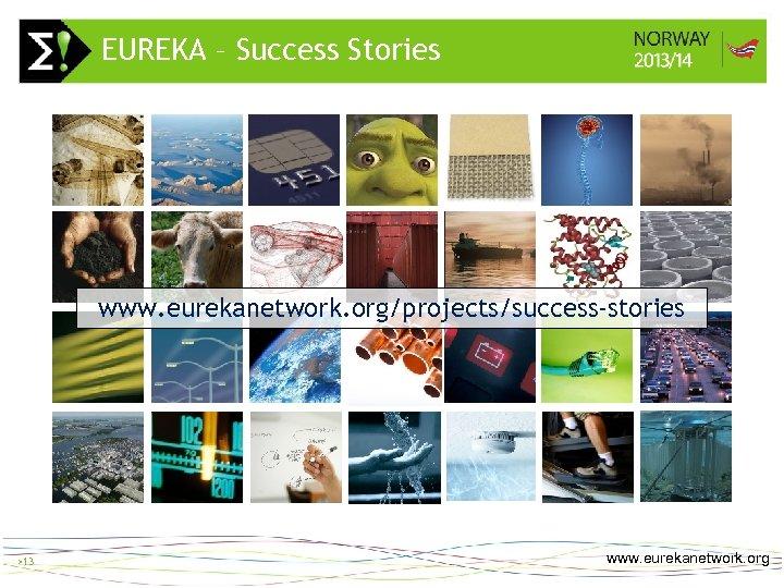 EUREKA – Success Stories > 13 www. eurekanetwork. org/projects/success-stories >13 www. eurekanetwork. org