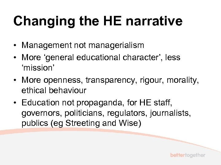 Changing the HE narrative • Management not managerialism • More 'general educational character', less