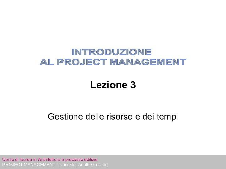 Lezione 3 Gestione delle risorse e dei tempi Corso di laurea in Architettura e