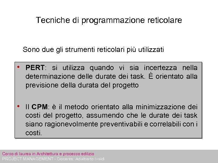 Tecniche di programmazione reticolare Sono due gli strumenti reticolari più utilizzati • PERT: si