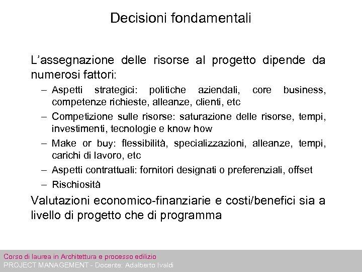 Decisioni fondamentali L'assegnazione delle risorse al progetto dipende da numerosi fattori: – Aspetti strategici: