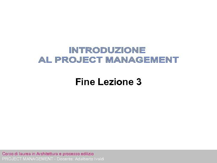 Fine Lezione 3 Corso di laurea in Architettura e processo edilizio PROJECT MANAGEMENT -