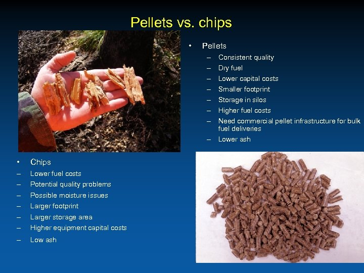 Pellets vs. chips • Pellets – – – – Consistent quality Dry fuel Lower