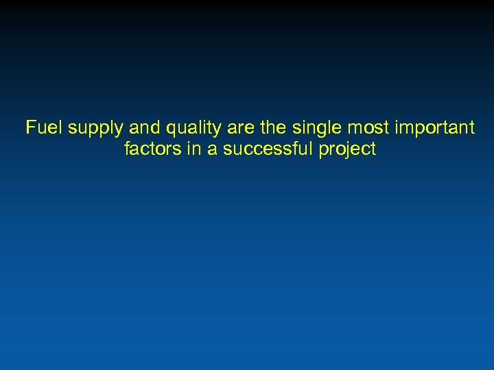 Fuel supply and quality are the single most important factors in a successful project