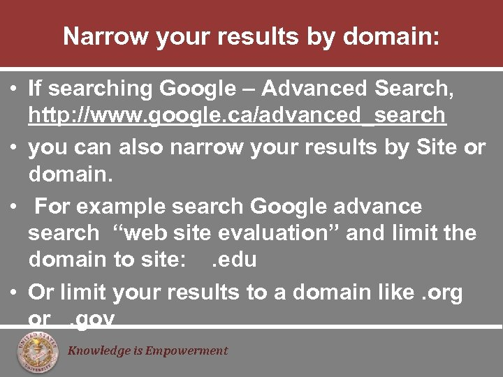 Narrow your results by domain: • If searching Google – Advanced Search, http: //www.