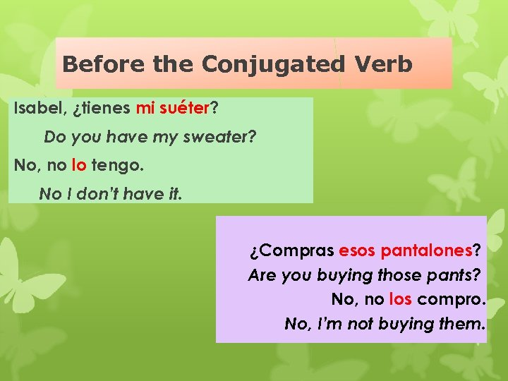 Before the Conjugated Verb Isabel, ¿tienes mi suéter? Do you have my sweater? No,