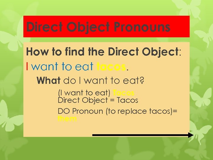 Direct Object Pronouns How to find the Direct Object: I want to eat tacos.