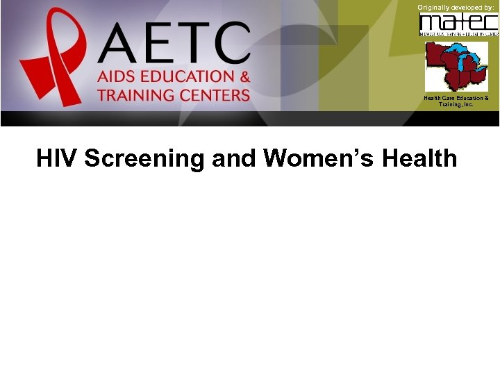 Originally developed by: Health Care Education & Training, Inc. HIV Screening and Women's Health