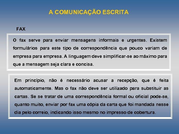 A COMUNICAÇÃO ESCRITA FAX O fax serve para enviar mensagens informais e urgentes. Existem