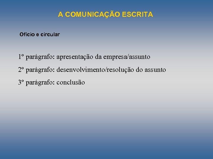 A COMUNICAÇÃO ESCRITA Ofício e circular 1º parágrafo: apresentação da empresa/assunto 2º parágrafo: desenvolvimento/resolução