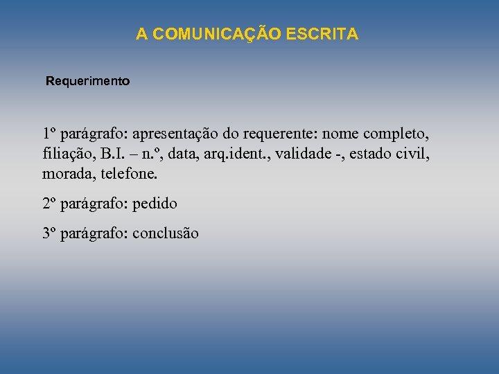 A COMUNICAÇÃO ESCRITA Requerimento 1º parágrafo: apresentação do requerente: nome completo, filiação, B. I.