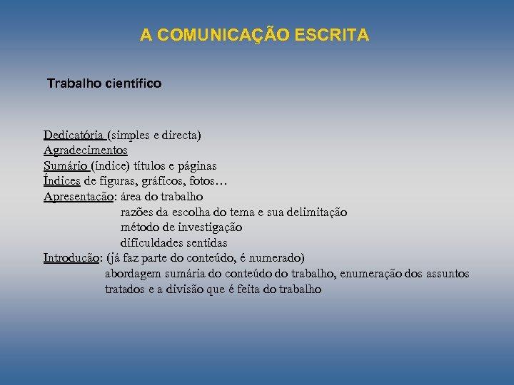 A COMUNICAÇÃO ESCRITA Trabalho científico Dedicatória (simples e directa) Agradecimentos Sumário (índice) títulos e