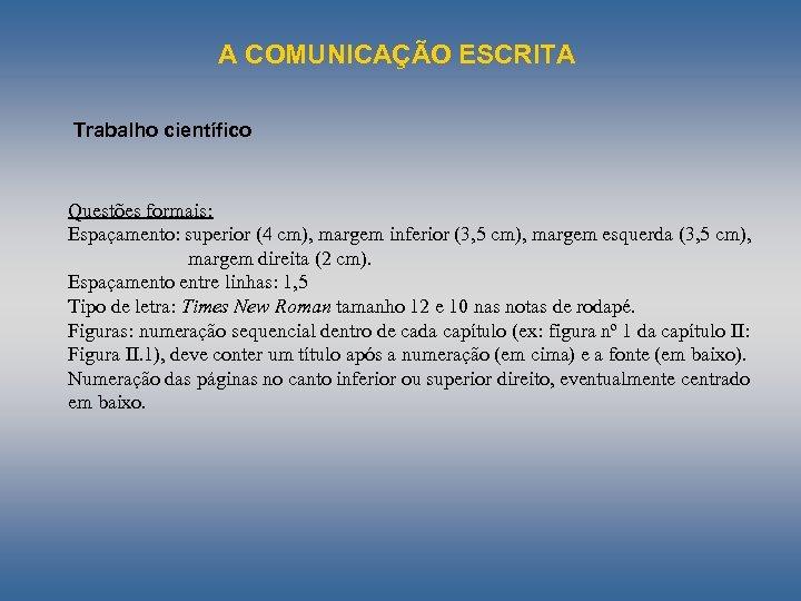 A COMUNICAÇÃO ESCRITA Trabalho científico Questões formais: Espaçamento: superior (4 cm), margem inferior (3,