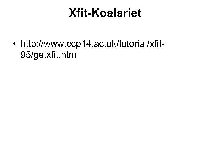 Xfit-Koalariet • http: //www. ccp 14. ac. uk/tutorial/xfit 95/getxfit. htm
