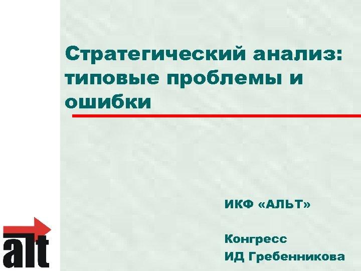 Стратегический анализ: типовые проблемы и ошибки ИКФ «АЛЬТ» Конгресс ИД Гребенникова