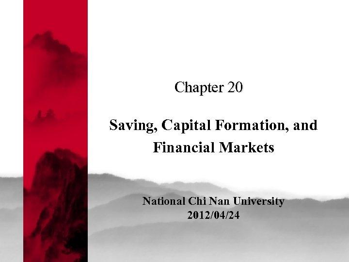 Chapter 20 Saving, Capital Formation, and Financial Markets National Chi Nan University 2012/04/24