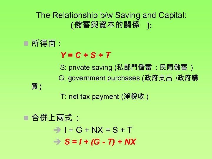 The Relationship b/w Saving and Capital: (儲蓄與資本的關係 ): n 所得面 : Y=C+S+T 買) S: