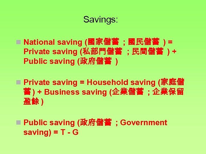 Savings: n National saving (國家儲蓄 ; 國民儲蓄 ) = Private saving (私部門儲蓄 ; 民間儲蓄