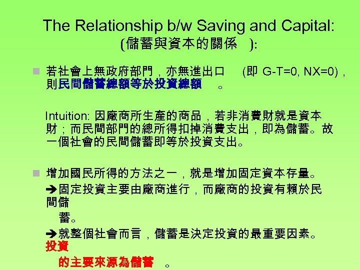 The Relationship b/w Saving and Capital: (儲蓄與資本的關係 ): n 若社會上無政府部門,亦無進出口 則 民間儲蓄總額等於投資總額 。 (即