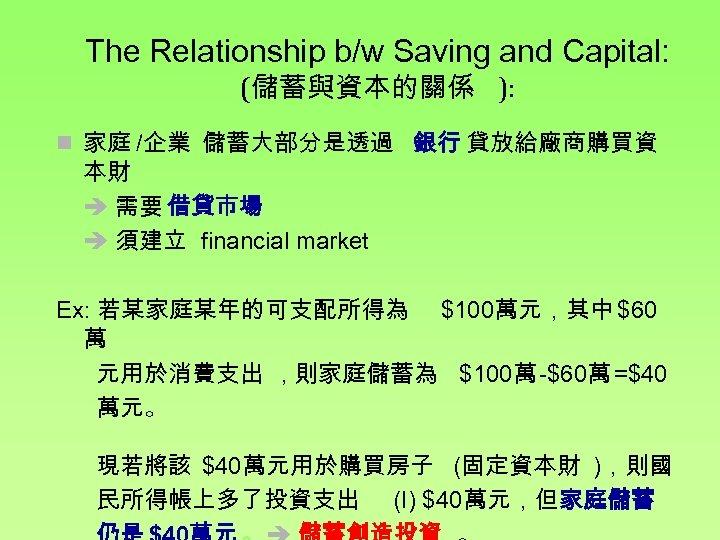 The Relationship b/w Saving and Capital: (儲蓄與資本的關係 ): n 家庭 /企業 儲蓄大部分是透過 銀行 貸放給廠商購買資