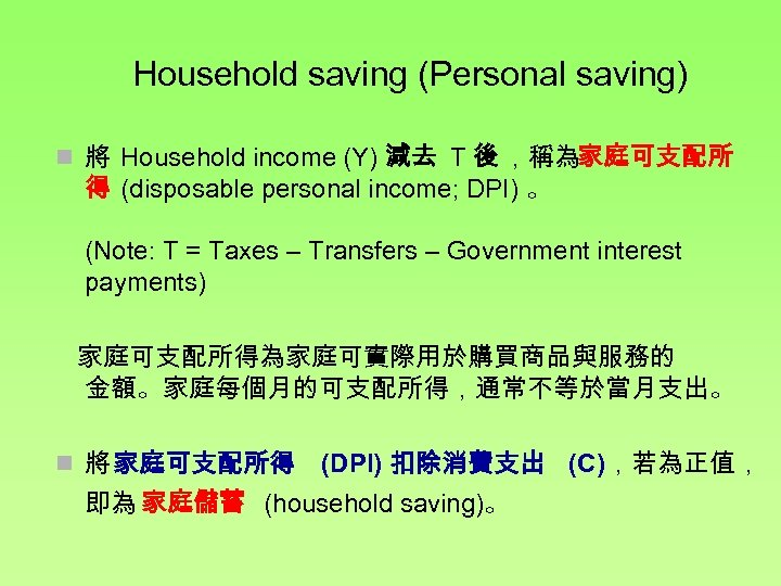 Household saving (Personal saving) n 將 Household income (Y) 減去 T 後 ,稱為家庭可支配所 得
