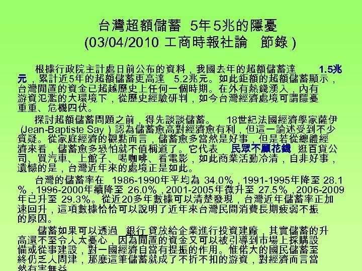 台灣超額儲蓄 5年 5兆的隱憂 (03/04/2010 商時報社論 節錄 ) 根據行政院主計處日前公布的資料,我國去年的超額儲蓄達 1. 5兆 元 ,累計近 5年的超額儲蓄更高達 5.