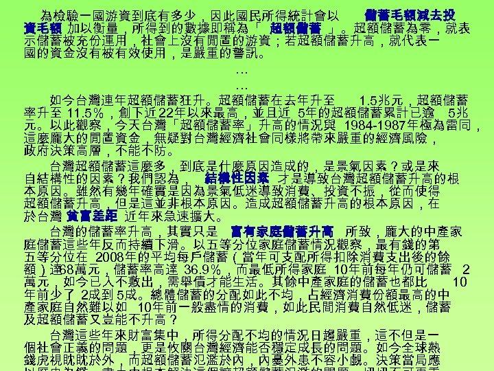 為檢驗一國游資到底有多少,因此國民所得統計會以 儲蓄毛額減去投 資毛額 加以衡量,所得到的數據即稱為「 超額儲蓄 」。超額儲蓄為零,就表 示儲蓄被充份運用,社會上沒有閒置的游資;若超額儲蓄升高,就代表一 國的資金沒有被有效使用,是嚴重的警訊。 … … 如今台灣連年超額儲蓄狂升。超額儲蓄在去年升至 1. 5兆元,超額儲蓄 率升至