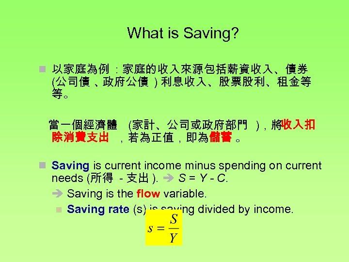 What is Saving? n 以家庭為例 : 家庭的收入來源包括薪資收入、債券 (公司債 、 政府公債 ) 利息收入、股票股利、租金等 等。 當一個經濟體
