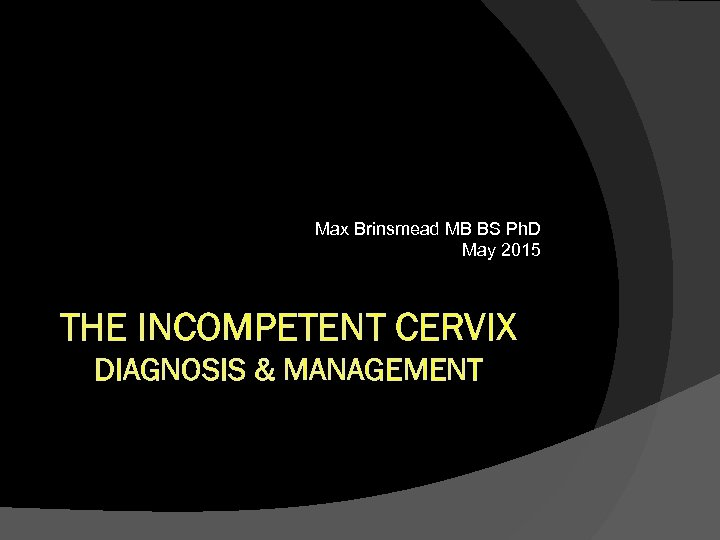 Max Brinsmead MB BS Ph. D May 2015 THE INCOMPETENT CERVIX DIAGNOSIS & MANAGEMENT