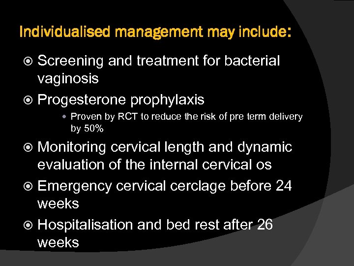 Individualised management may include: Screening and treatment for bacterial vaginosis Progesterone prophylaxis Proven by