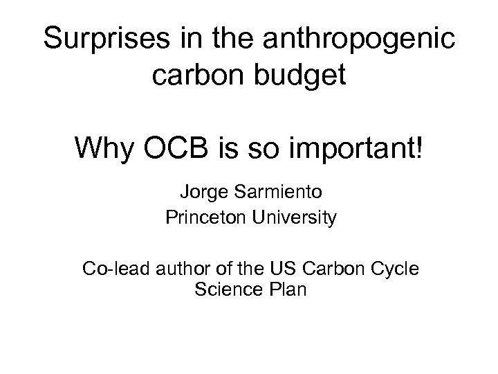 Surprises in the anthropogenic carbon budget Why OCB is so important! Jorge Sarmiento Princeton