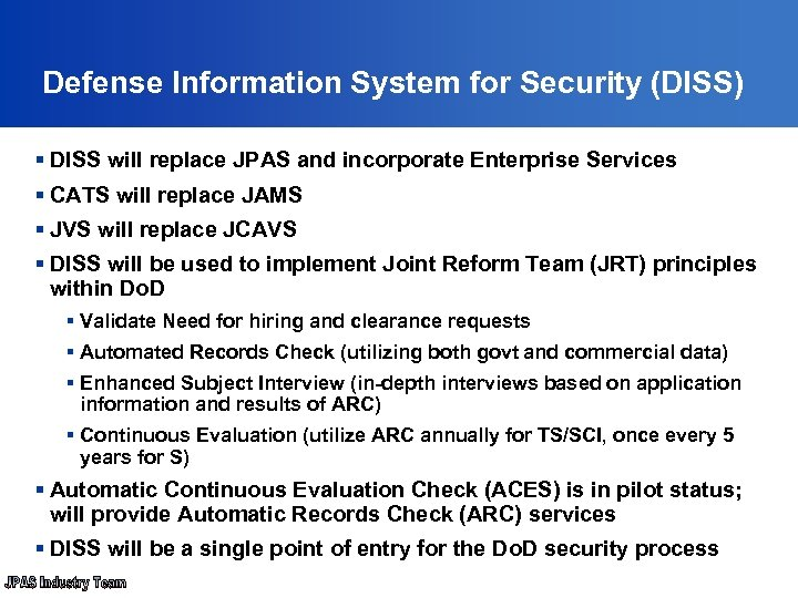 Defense Information System for Security (DISS) § DISS will replace JPAS and incorporate
