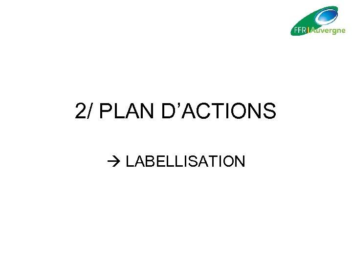 2/ PLAN D'ACTIONS LABELLISATION