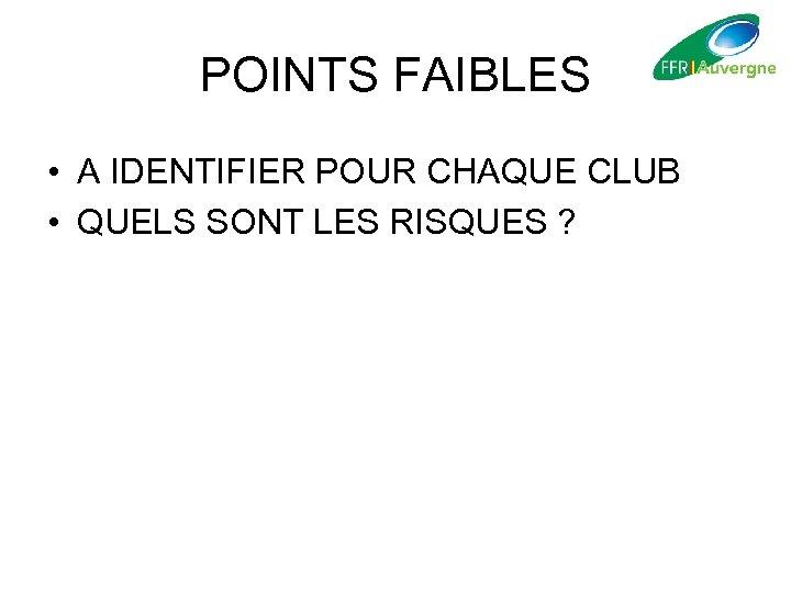 POINTS FAIBLES • A IDENTIFIER POUR CHAQUE CLUB • QUELS SONT LES RISQUES ?