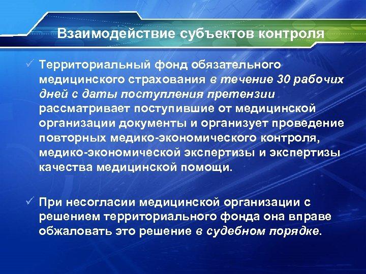 Взаимодействие субъектов контроля ü Территориальный фонд обязательного медицинского страхования в течение 30 рабочих дней
