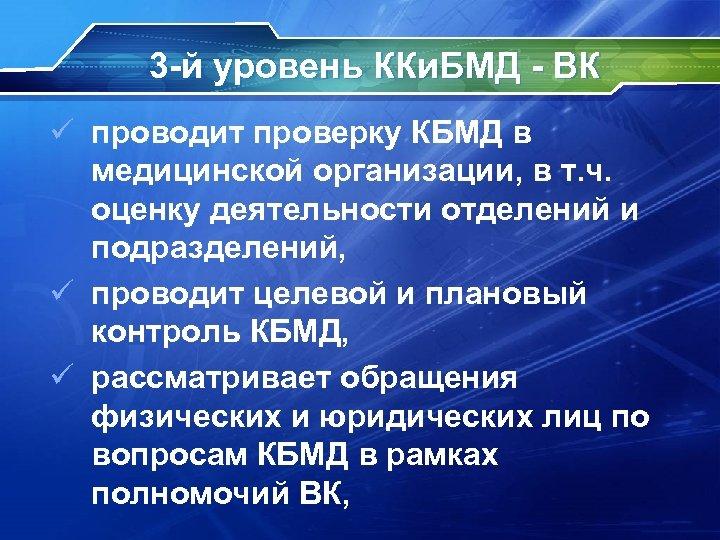 3 -й уровень ККи. БМД - ВК ü проводит проверку КБМД в медицинской организации,