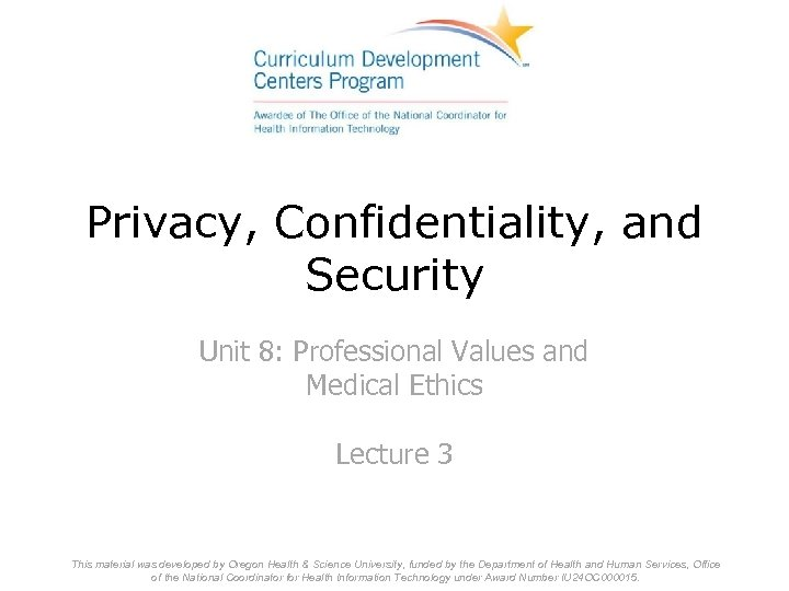 Privacy, Confidentiality, and Security Unit 8: Professional Values and Medical Ethics Lecture 3 This