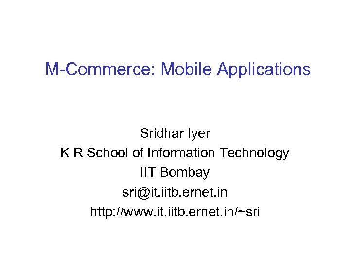 M-Commerce: Mobile Applications Sridhar Iyer K R School of Information Technology IIT Bombay sri@it.