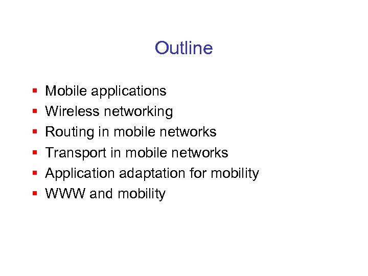 Outline § § § Mobile applications Wireless networking Routing in mobile networks Transport in