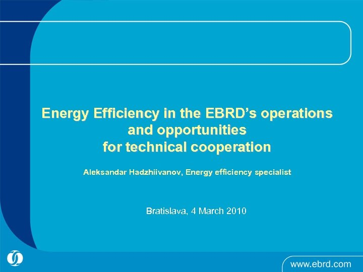 Energy Efficiency in the EBRD's operations and opportunities for technical cooperation Aleksandar Hadzhiivanov, Energy